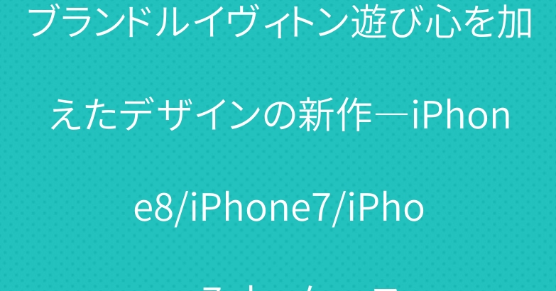 ブランドルイヴィトン遊び心を加えたデザインの新作―iPhone8/iPhone7/iPhone7plusケース