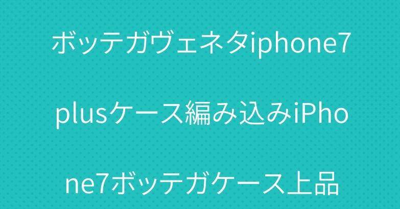 ボッテガヴェネタiphone7plusケース編み込みiPhone7ボッテガケース上品