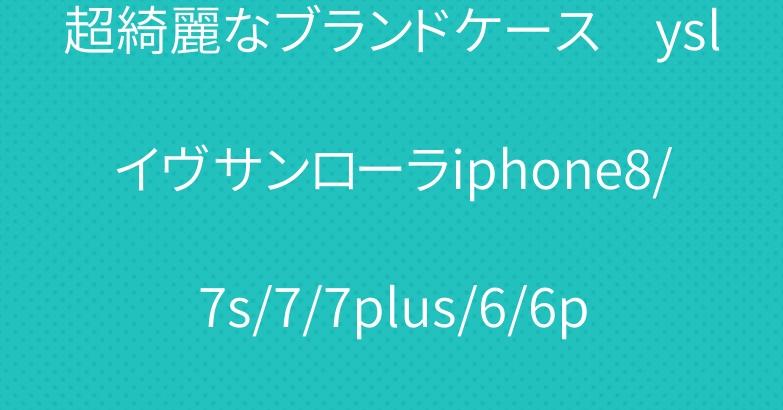 超綺麗なブランドケース yslイヴサンローラiphone8/7s/7/7plus/6/6plusも適用