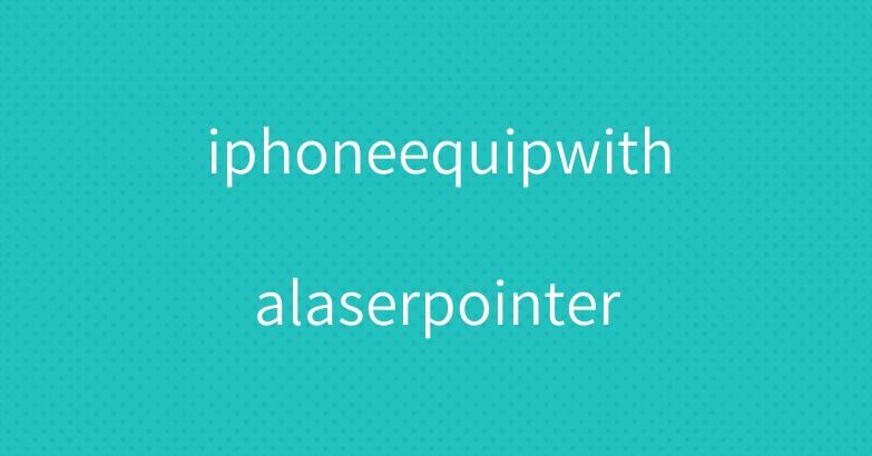 iphoneequipwithalaserpointer