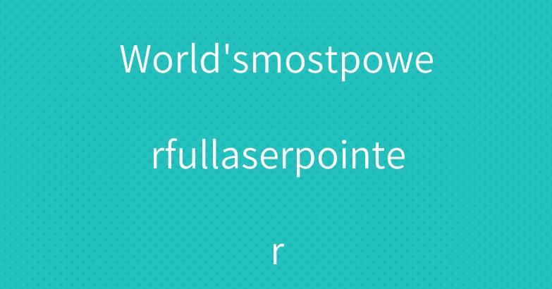 World'smostpowerfullaserpointer