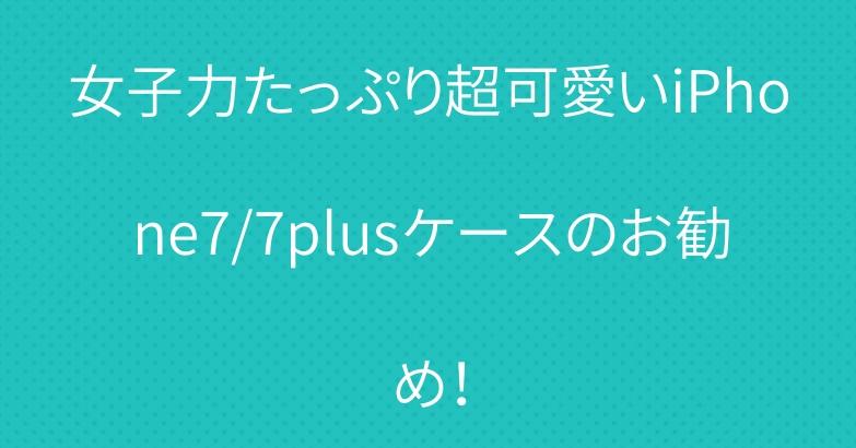 女子力たっぷり超可愛いiPhone7/7plusケースのお勧め!