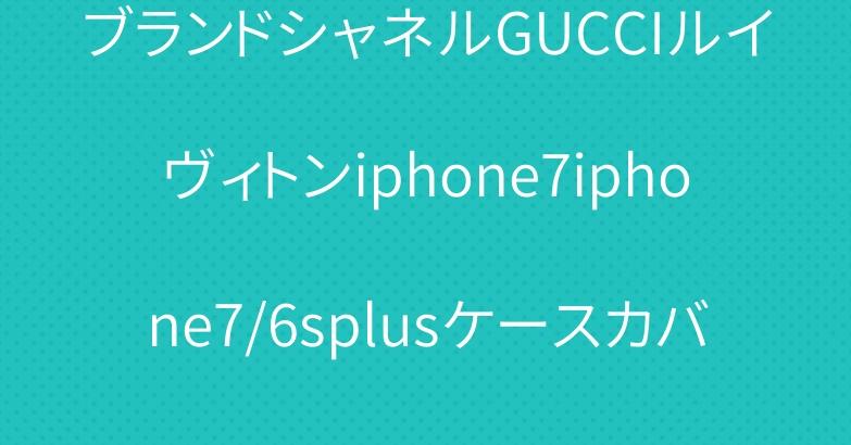 ブランドシャネルGUCCIルイヴィトンiphone7iphone7/6splusケースカバー