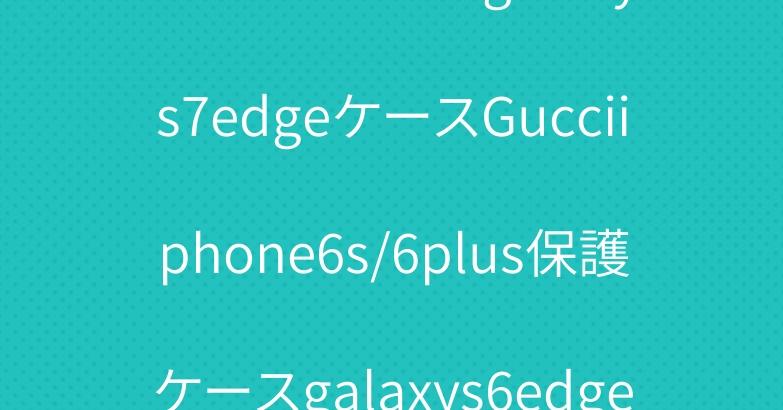 ブランドGUCCIgalaxys7edgeケースGucciiphone6s/6plus保護ケースgalaxys6edgeカバー
