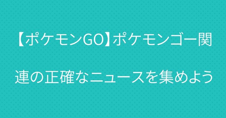 【ポケモンGO】ポケモンゴー関連の正確なニュースを集めよう