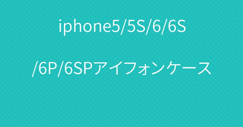 iphone5/5S/6/6S/6P/6SPアイフォンケース