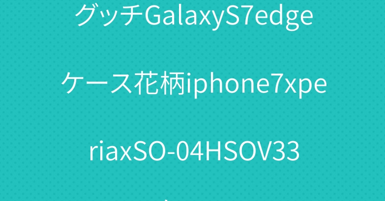 グッチGalaxyS7edgeケース花柄iphone7xperiaxSO-04HSOV33ケース