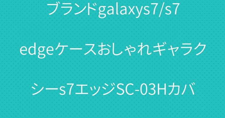 ブランドgalaxys7/s7edgeケースおしゃれギャラクシーs7エッジSC-03Hカバ