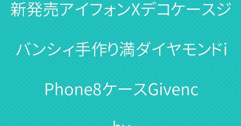 新発売アイフォンXデコケースジバンシィ手作り満ダイヤモンドiPhone8ケースGivenchy