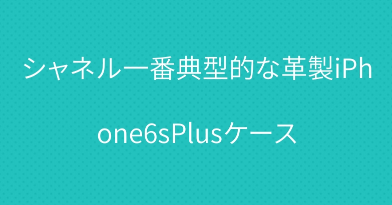 シャネル一番典型的な革製iPhone6sPlusケース