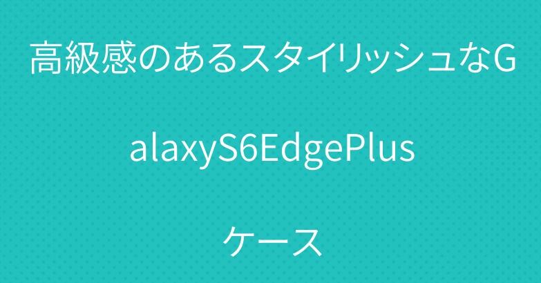 高級感のあるスタイリッシュなGalaxyS6EdgePlusケース