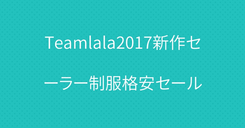 Teamlala2017新作セーラー制服格安セール