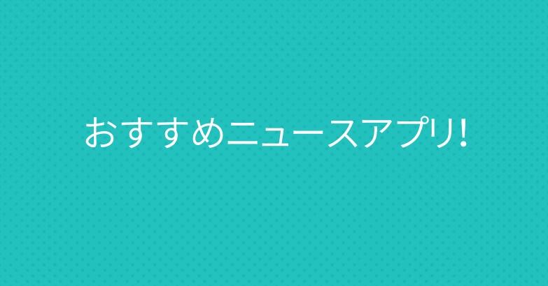 おすすめニュースアプリ!