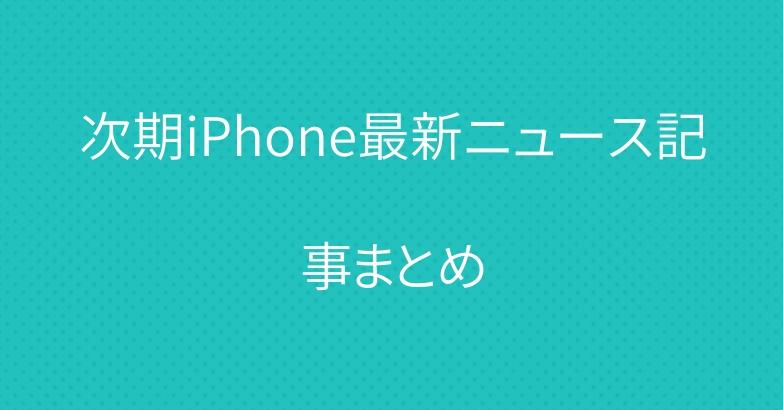 次期iPhone最新ニュース記事まとめ