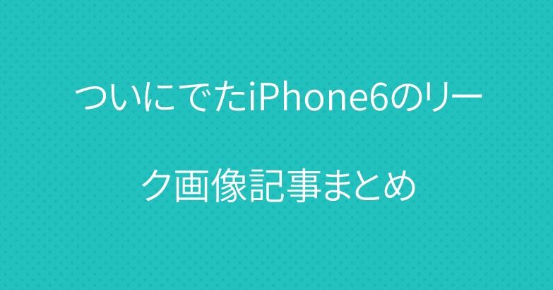 ついにでたiPhone6のリーク画像記事まとめ