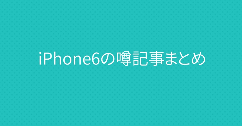 iPhone6の噂記事まとめ