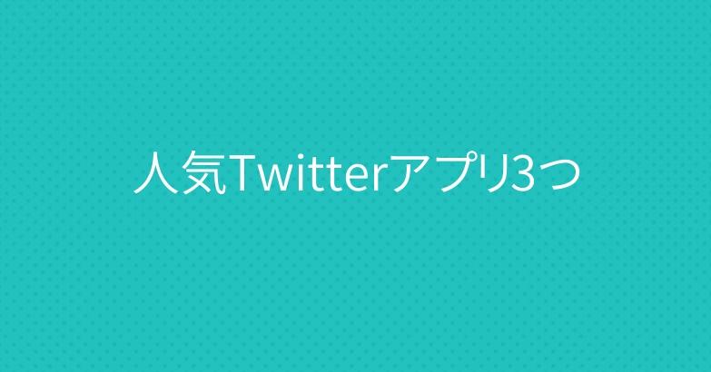 人気Twitterアプリ3つ