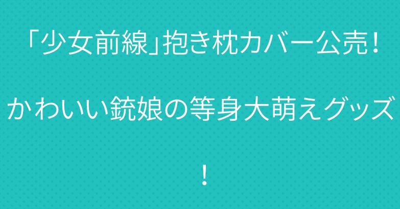 「少女前線」抱き枕カバー公売!かわいい銃娘の等身大萌えグッズ!