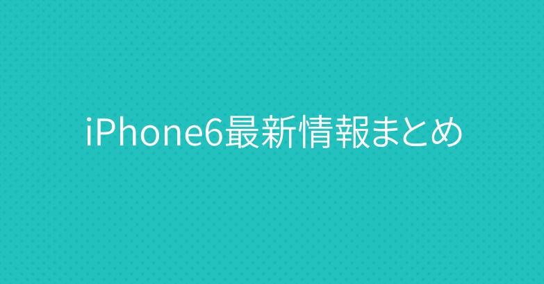 iPhone6最新情報まとめ