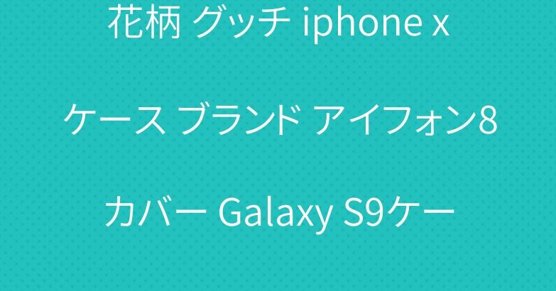 花柄 グッチ iphone xケース ブランド アイフォン8カバー Galaxy S9ケース
