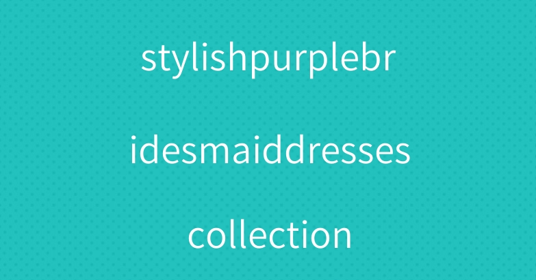 stylishpurplebridesmaiddressescollection