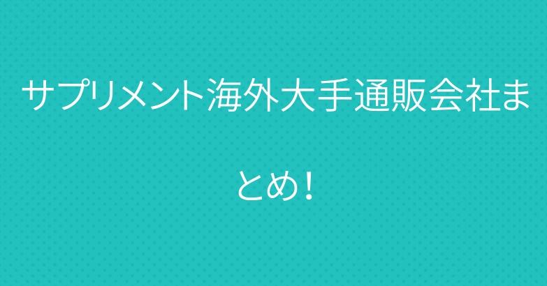 サプリメント海外大手通販会社まとめ!