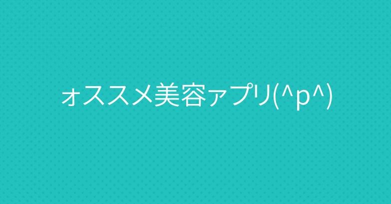 ォススメ美容ァプリ(^p^)