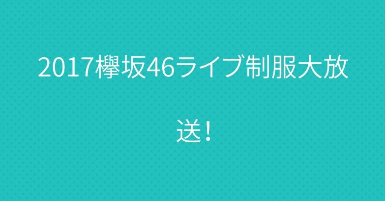 2017欅坂46ライブ制服大放送!