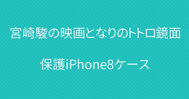 宮崎駿の映画となりのトトロ鏡面保護iPhone8ケース