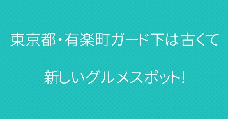 東京都・有楽町ガード下は古くて新しいグルメスポット!