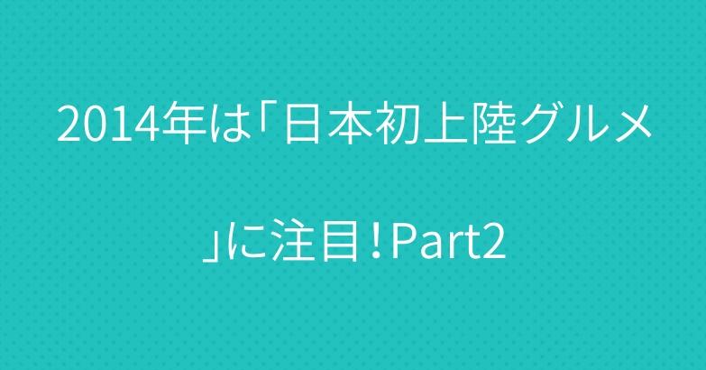 2014年は「日本初上陸グルメ」に注目!Part2