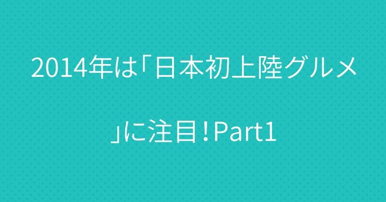 2014年は「日本初上陸グルメ」に注目!Part1