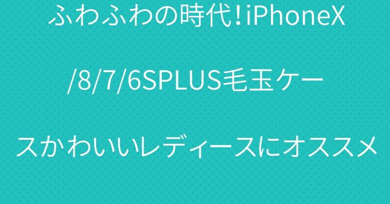 ふわふわの時代!iPhoneX/8/7/6SPLUS毛玉ケースかわいいレディースにオススメ