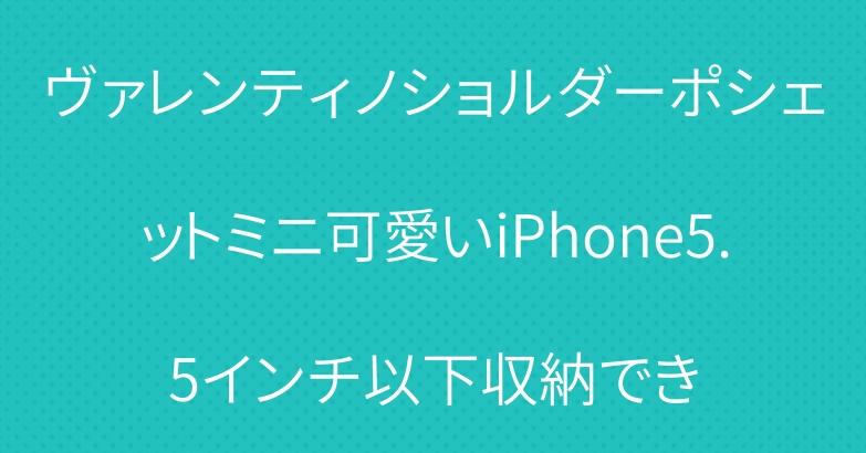 ヴァレンティノショルダーポシェットミニ可愛いiPhone5.5インチ以下収納でき