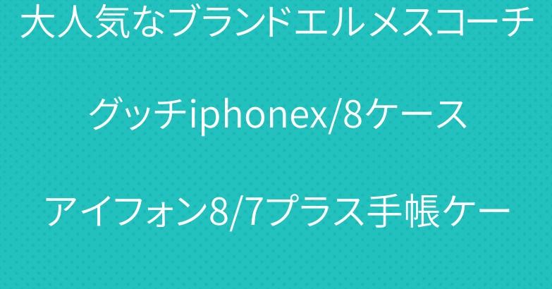 大人気なブランドエルメスコーチグッチiphonex/8ケースアイフォン8/7プラス手帳ケース