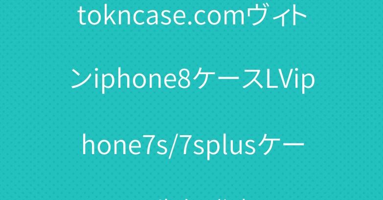 tokncase.comヴィトンiphone8ケースLViphone7s/7splusケース先行発売