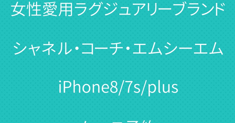 女性愛用ラグジュアリーブランドシャネル・コーチ・エムシーエムiPhone8/7s/plusケース予約