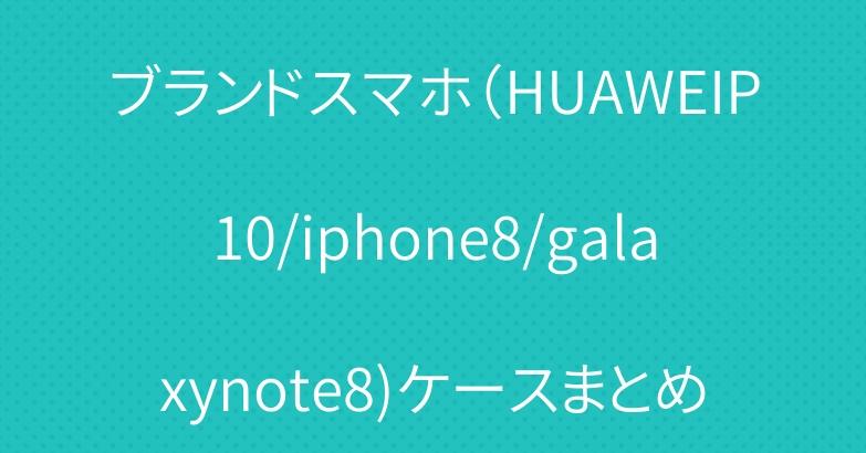 ブランドスマホ(HUAWEIP10/iphone8/galaxynote8)ケースまとめ