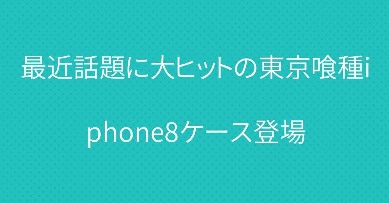 最近話題に大ヒットの東京喰種iphone8ケース登場