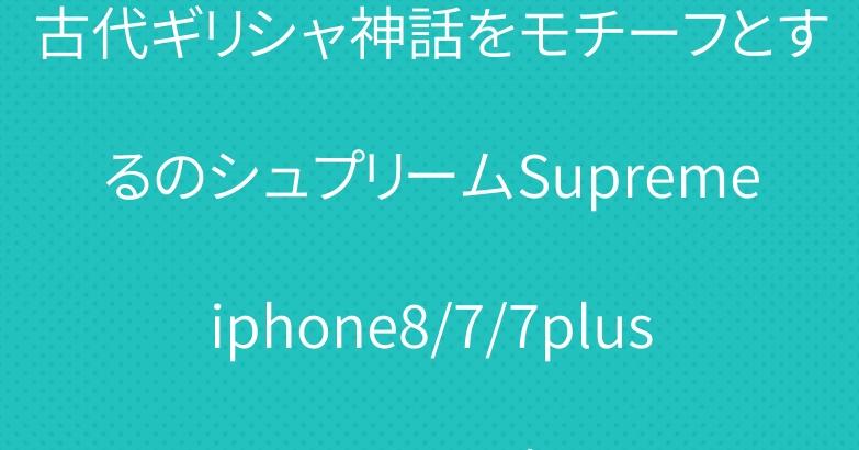 古代ギリシャ神話をモチーフとするのシュプリームSupremeiphone8/7/7plusカバー人気