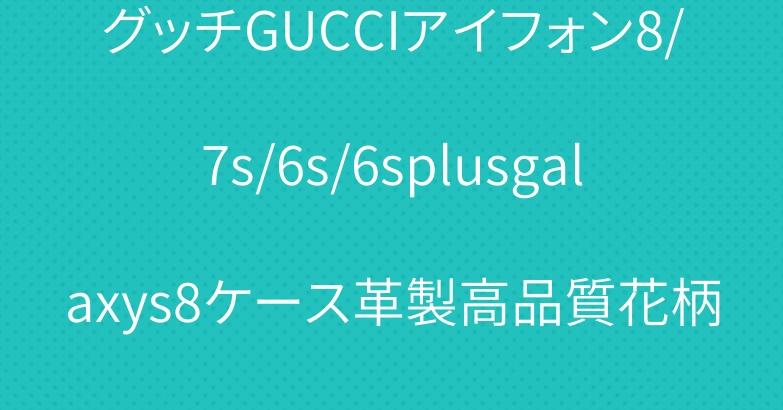 グッチGUCCIアイフォン8/7s/6s/6splusgalaxys8ケース革製高品質花柄が付き春の雰囲気女優が愛用
