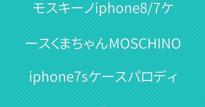 モスキーノiphone8/7ケースくまちゃんMOSCHINOiphone7sケースパロディ風