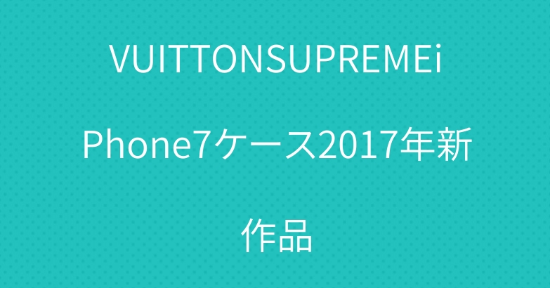 VUITTONSUPREMEiPhone7ケース2017年新作品