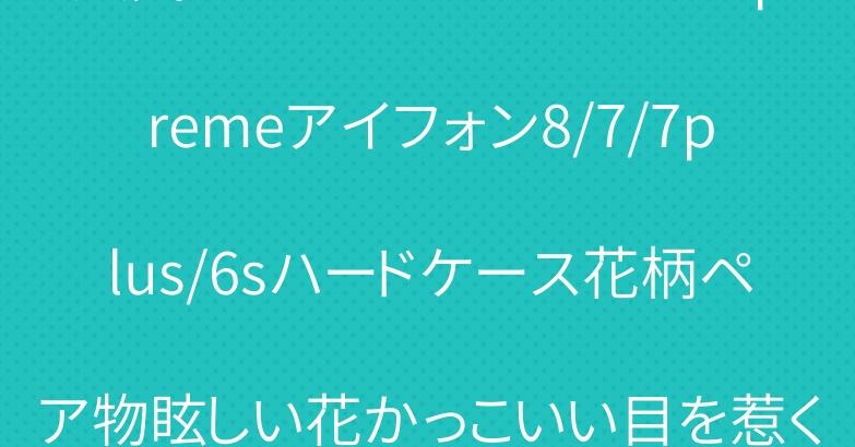 人気ブランドシュプリームsupremeアイフォン8/7/7plus/6sハードケース花柄ペア物眩しい花かっこいい目を惹くファション