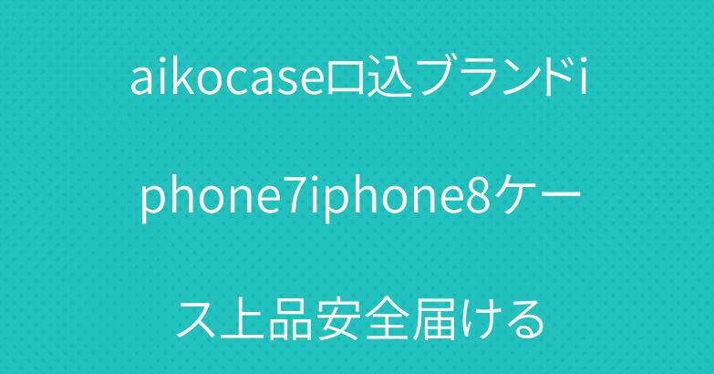 aikocaseロ込ブランドiphone7iphone8ケース上品安全届ける