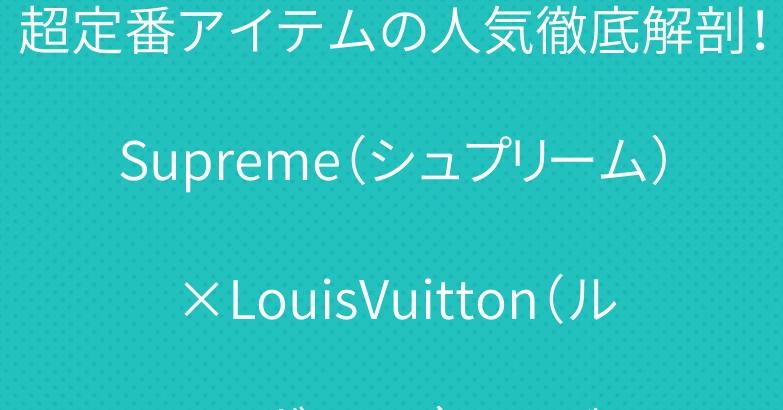 超定番アイテムの人気徹底解剖!Supreme(シュプリーム)×LouisVuitton(ルイ・ヴィトン)コラボ