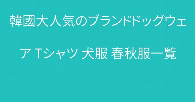 韓國大人気のブランドドッグウェア Tシャツ 犬服 春秋服一覧