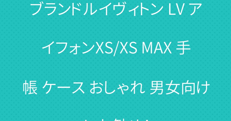 ブランドルイヴィトン LV アイフォンXS/XS MAX 手帳 ケース おしゃれ 男女向けにお勧め!