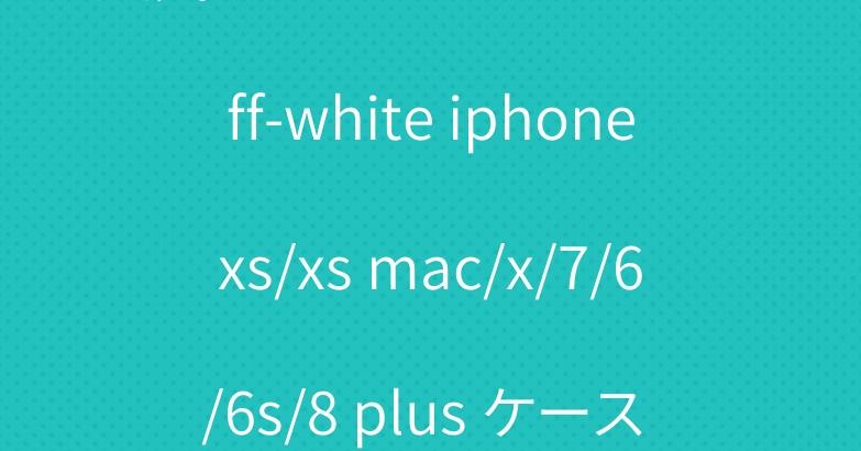 人気 ブランド オフホワイトoff-white iphonexs/xs mac/x/7/6/6s/8 plus ケース おしゃれ おすすめ