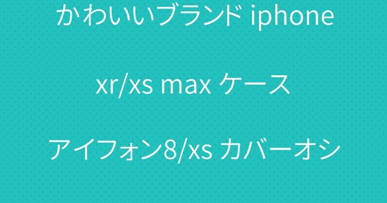 かわいいブランド iphone xr/xs max ケース アイフォン8/xs カバーオシャレ 人気おすすめ